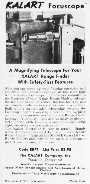 A magnifying telescope for your Kalart Range Finder with Safety-First Features.  Now you can speed up your focusing operation and get crisp needle-sharp negatives at the same time with a Kalart Focuscope.  It attaches instaltly to the Eyepiece of your Kalart Range Finder, enlarges the focusing image for critical hairline focusing and increases its brillia
